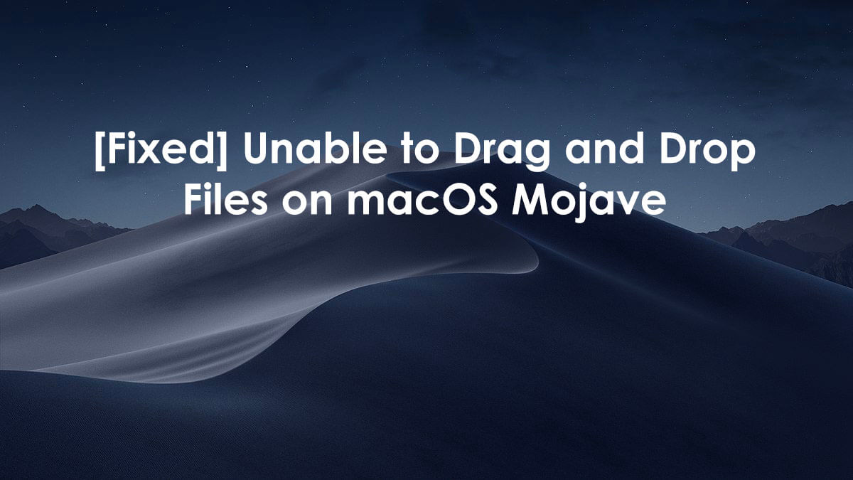 Fixed] Unable to Drag and Drop files on macOS Mojave