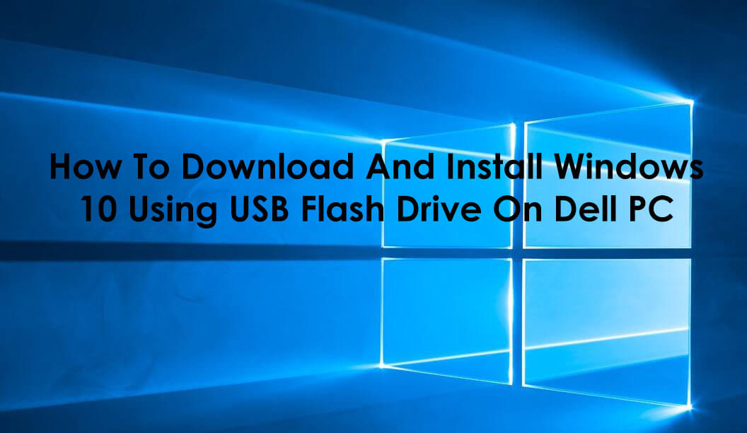 How To Download And Install Windows 10 Using USB Flash Drive On Dell PC
