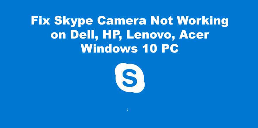 Fix Skype Camera Not working on Dell, HP, Lenovo, Acer Windows 10 PC