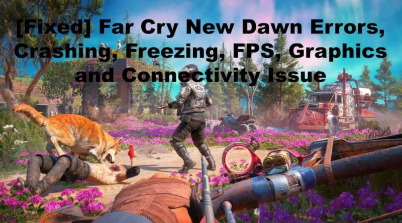[Fixed] Far Cry New Dawn Errors, Crashing, Freezing, FPS, Graphics and Connectivity Issue