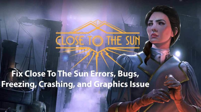 Fix Close To The Sun Errors, Bugs, Freezing, Crashing, and Graphics Issue