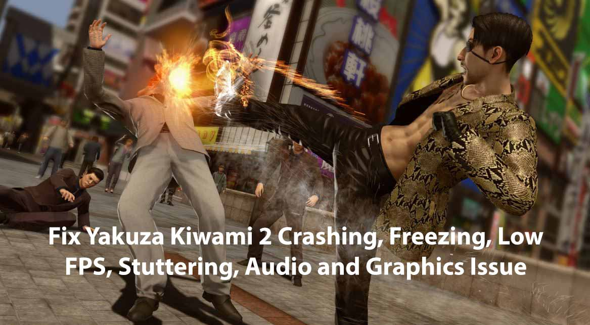 Fix Yakuza Kiwami 2 Crashing, Freezing, Low FPS, Stuttering, Audio and Graphics Issue