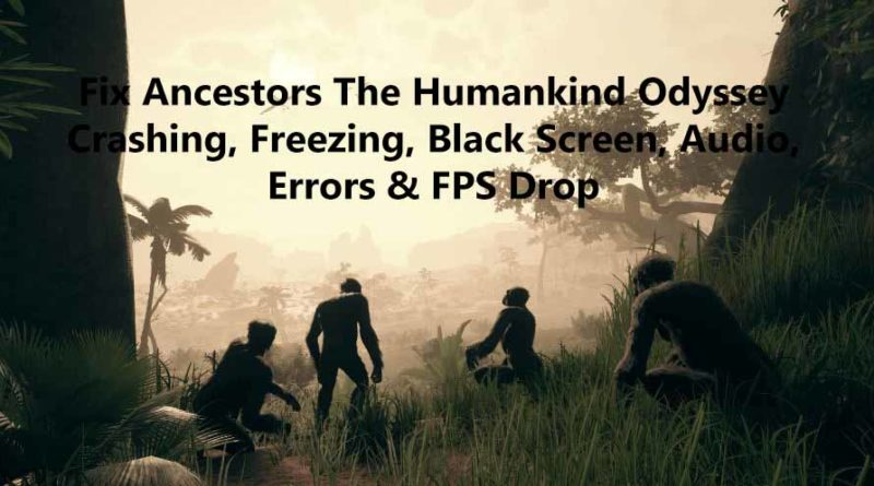 Fix Ancestors The Humankind Odyssey Crashing, Freezing, Black Screen, Audio, Errors & FPS Drop