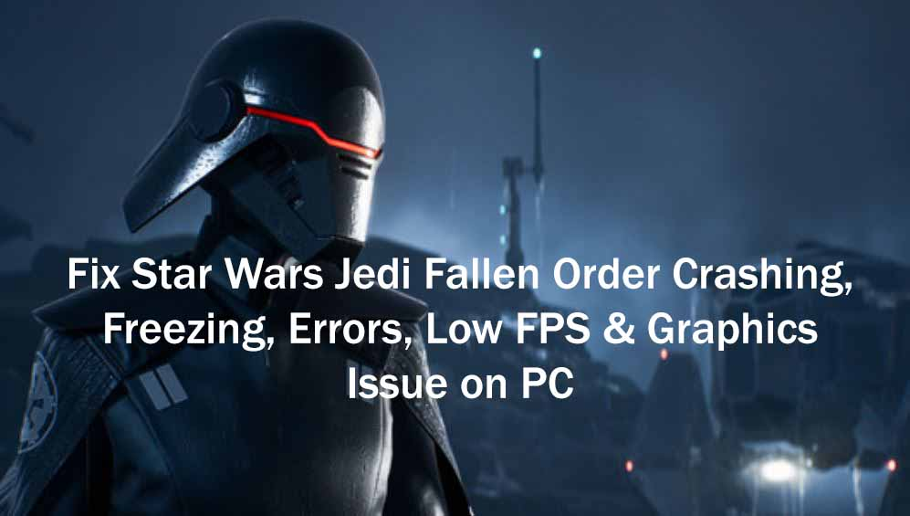 Fix Star Wars Jedi Fallen Order Crashing, Freezing, Errors, Low FPS & Graphics Issue on PC